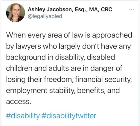 """A tweet written by Ashley Jacobson that reads, """"When every area of law is approached by lawyers who largely don't have any background in disability, disabled children and adults are in danger of losing their freedom, financial security, employment stability, benefits, and access."""